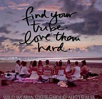 Image result for Find your tribe and love them hard