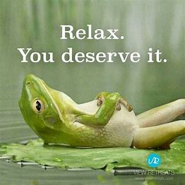 Image result for relax, you deserve it