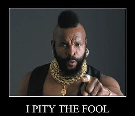 Image result for mr. t i pity the fool meme