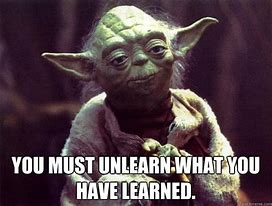Image result for yoda you must unlearn what you have learned
