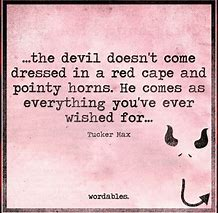 Image result for the devil doesn't come dressed in a red cape